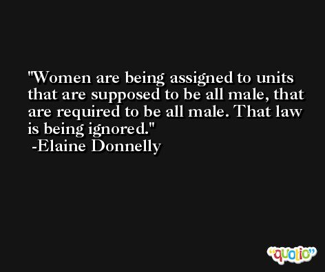 Women are being assigned to units that are supposed to be all male, that are required to be all male. That law is being ignored. -Elaine Donnelly