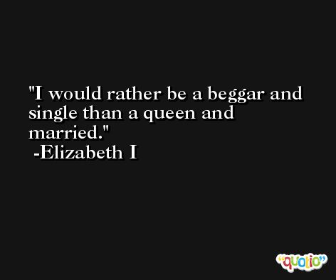 I would rather be a beggar and single than a queen and married. -Elizabeth I
