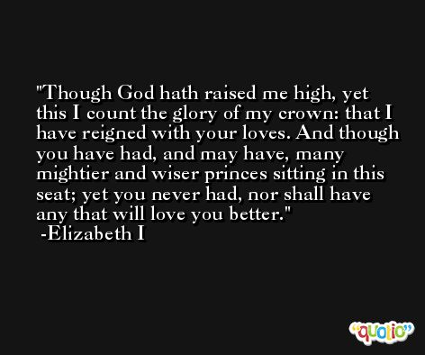 Though God hath raised me high, yet this I count the glory of my crown: that I have reigned with your loves. And though you have had, and may have, many mightier and wiser princes sitting in this seat; yet you never had, nor shall have any that will love you better. -Elizabeth I