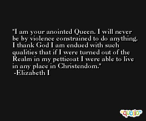 I am your anointed Queen. I will never be by violence constrained to do anything. I thank God I am endued with such qualities that if I were turned out of the Realm in my petticoat I were able to live in any place in Christendom. -Elizabeth I