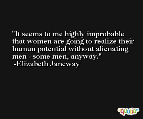 It seems to me highly improbable that women are going to realize their human potential without alienating men - some men, anyway. -Elizabeth Janeway