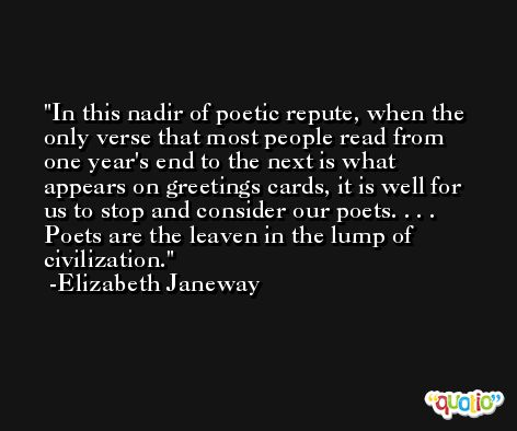 In this nadir of poetic repute, when the only verse that most people read from one year's end to the next is what appears on greetings cards, it is well for us to stop and consider our poets. . . . Poets are the leaven in the lump of civilization. -Elizabeth Janeway