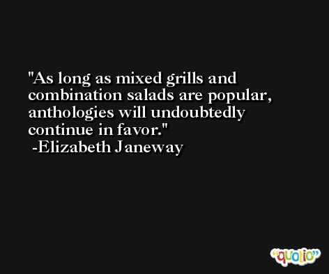As long as mixed grills and combination salads are popular, anthologies will undoubtedly continue in favor. -Elizabeth Janeway