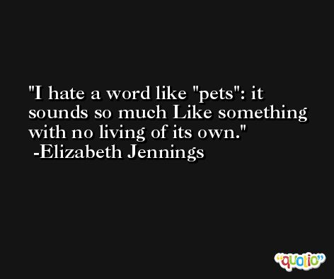 I hate a word like 'pets': it sounds so much Like something with no living of its own. -Elizabeth Jennings