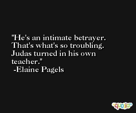 He's an intimate betrayer. That's what's so troubling. Judas turned in his own teacher. -Elaine Pagels