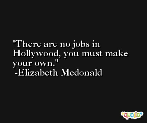 There are no jobs in Hollywood, you must make your own. -Elizabeth Mcdonald