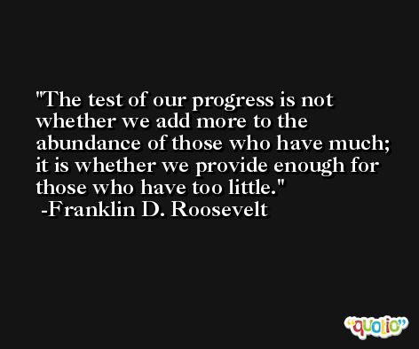 The test of our progress is not whether we add more to the abundance of those who have much; it is whether we provide enough for those who have too little. -Franklin D. Roosevelt