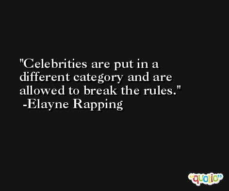 Celebrities are put in a different category and are allowed to break the rules. -Elayne Rapping