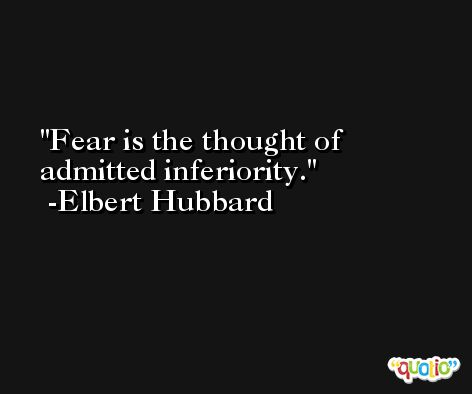 Fear is the thought of admitted inferiority. -Elbert Hubbard