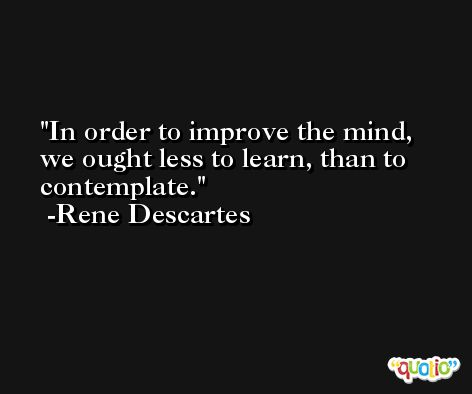 In order to improve the mind, we ought less to learn, than to contemplate. -Rene Descartes