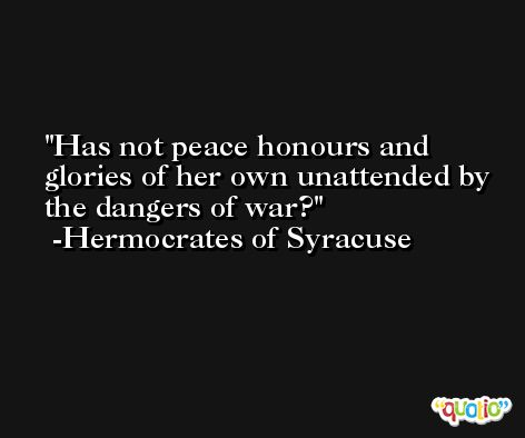 Has not peace honours and glories of her own unattended by the dangers of war? -Hermocrates of Syracuse
