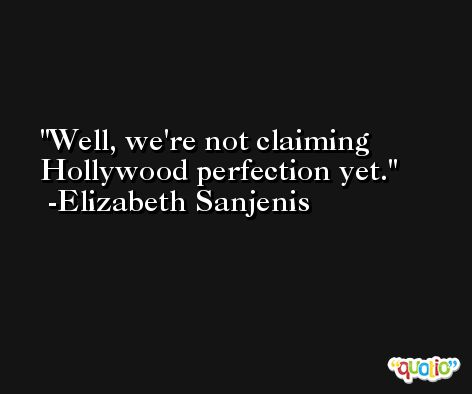 Well, we're not claiming Hollywood perfection yet. -Elizabeth Sanjenis