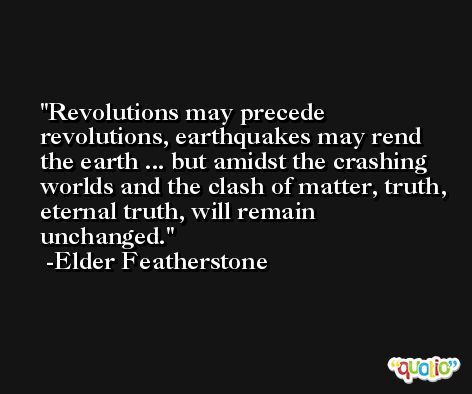 Revolutions may precede revolutions, earthquakes may rend the earth ... but amidst the crashing worlds and the clash of matter, truth, eternal truth, will remain unchanged. -Elder Featherstone