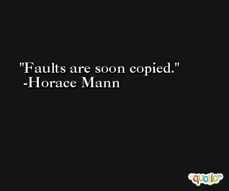 Faults are soon copied. -Horace Mann