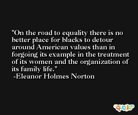 On the road to equality there is no better place for blacks to detour around American values than in forgoing its example in the treatment of its women and the organization of its family life. -Eleanor Holmes Norton