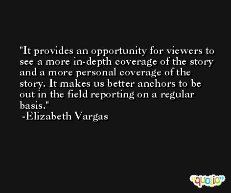 It provides an opportunity for viewers to see a more in-depth coverage of the story and a more personal coverage of the story. It makes us better anchors to be out in the field reporting on a regular basis. -Elizabeth Vargas
