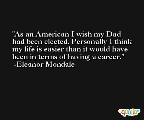 As an American I wish my Dad had been elected. Personally I think my life is easier than it would have been in terms of having a career. -Eleanor Mondale