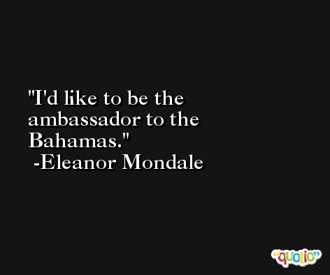 I'd like to be the ambassador to the Bahamas. -Eleanor Mondale