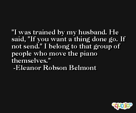 I was trained by my husband. He said, 'If you want a thing done go. If not send.' I belong to that group of people who move the piano themselves. -Eleanor Robson Belmont