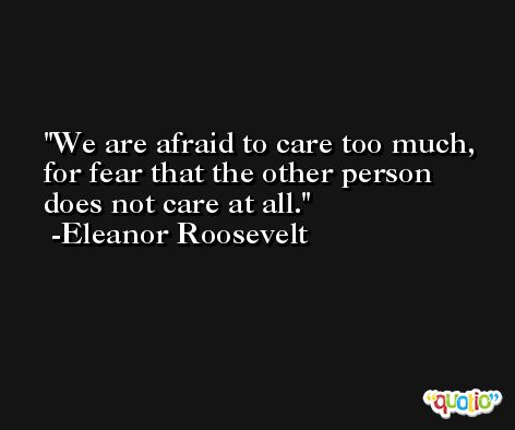 We are afraid to care too much, for fear that the other person does not care at all. -Eleanor Roosevelt