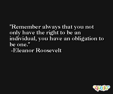 Remember always that you not only have the right to be an individual, you have an obligation to be one. -Eleanor Roosevelt