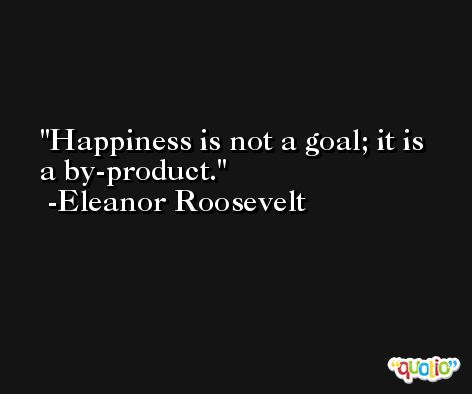 Happiness is not a goal; it is a by-product. -Eleanor Roosevelt