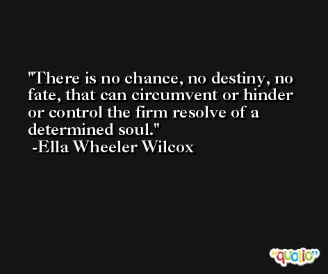 There is no chance, no destiny, no fate, that can circumvent or hinder or control the firm resolve of a determined soul. -Ella Wheeler Wilcox
