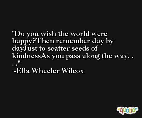 Do you wish the world were happy?Then remember day by dayJust to scatter seeds of kindnessAs you pass along the way. . . . -Ella Wheeler Wilcox