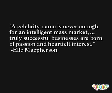 A celebrity name is never enough for an intelligent mass market, ... truly successful businesses are born of passion and heartfelt interest. -Elle Macpherson