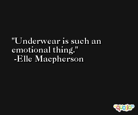 Underwear is such an emotional thing. -Elle Macpherson