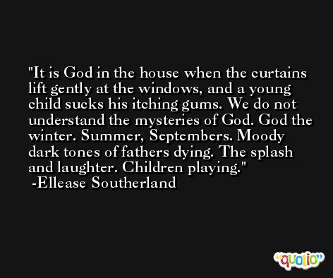 It is God in the house when the curtains lift gently at the windows, and a young child sucks his itching gums. We do not understand the mysteries of God. God the winter. Summer, Septembers. Moody dark tones of fathers dying. The splash and laughter. Children playing. -Ellease Southerland
