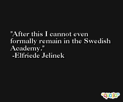After this I cannot even formally remain in the Swedish Academy. -Elfriede Jelinek