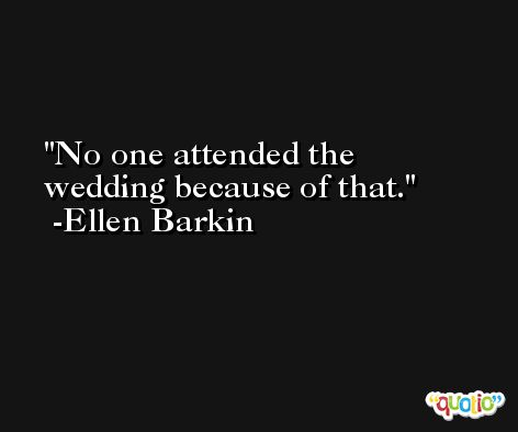 No one attended the wedding because of that. -Ellen Barkin