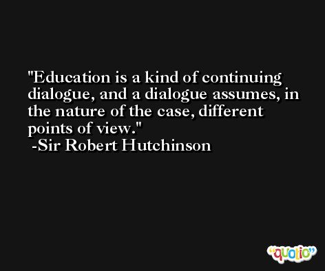 Education is a kind of continuing dialogue, and a dialogue assumes, in the nature of the case, different points of view. -Sir Robert Hutchinson
