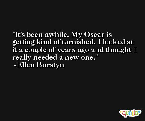 It's been awhile. My Oscar is getting kind of tarnished. I looked at it a couple of years ago and thought I really needed a new one. -Ellen Burstyn