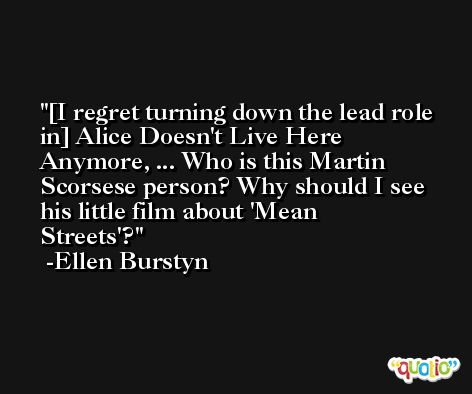 [I regret turning down the lead role in] Alice Doesn't Live Here Anymore, ... Who is this Martin Scorsese person? Why should I see his little film about 'Mean Streets'? -Ellen Burstyn
