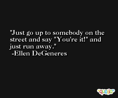 Just go up to somebody on the street and say 'You're it!' and just run away. -Ellen DeGeneres