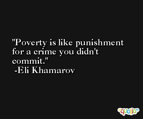 Poverty is like punishment for a crime you didn't commit. -Eli Khamarov