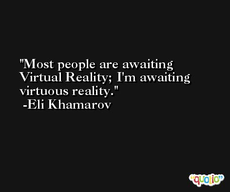Most people are awaiting Virtual Reality; I'm awaiting virtuous reality. -Eli Khamarov