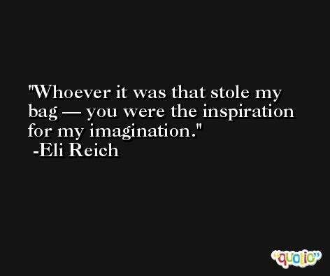 Whoever it was that stole my bag — you were the inspiration for my imagination. -Eli Reich