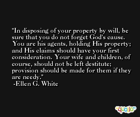 In disposing of your property by will, be sure that you do not forget God's cause. You are his agents, holding His property; and His claims should have your first consideration. Your wife and children, of course, should not be left destitute; provision should be made for them if they are needy. -Ellen G. White