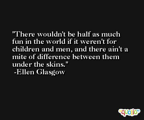 There wouldn't be half as much fun in the world if it weren't for children and men, and there ain't a mite of difference between them under the skins. -Ellen Glasgow