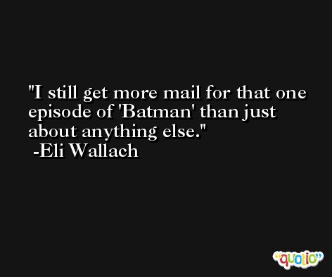 I still get more mail for that one episode of 'Batman' than just about anything else. -Eli Wallach