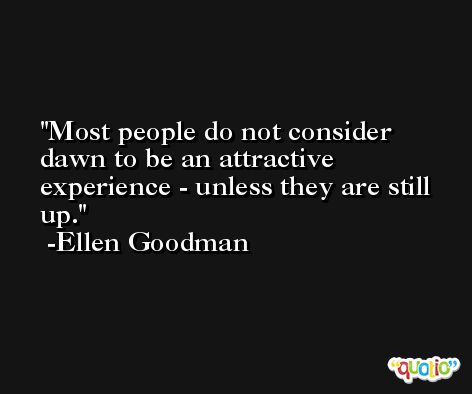Most people do not consider dawn to be an attractive experience - unless they are still up. -Ellen Goodman