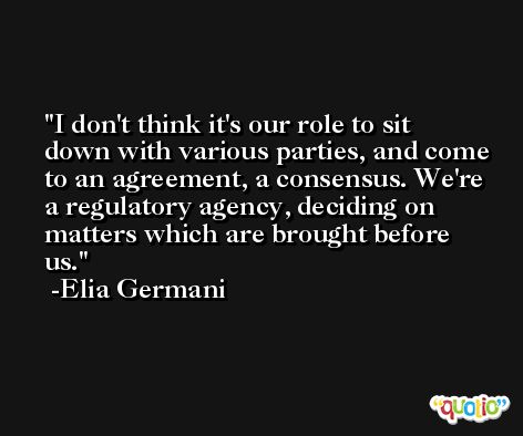 I don't think it's our role to sit down with various parties, and come to an agreement, a consensus. We're a regulatory agency, deciding on matters which are brought before us. -Elia Germani