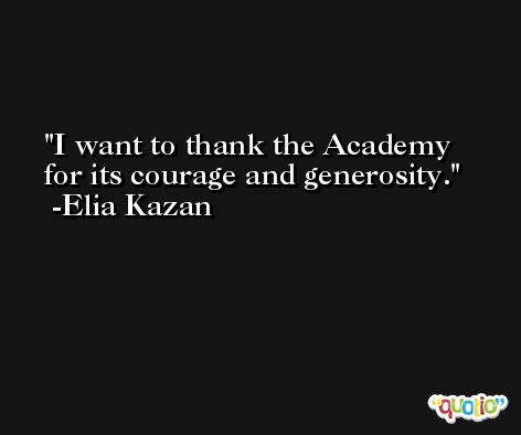 I want to thank the Academy for its courage and generosity. -Elia Kazan