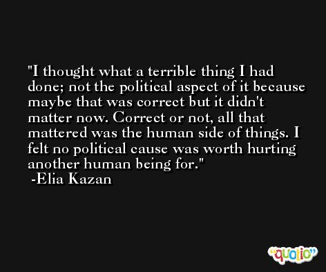 I thought what a terrible thing I had done; not the political aspect of it because maybe that was correct but it didn't matter now. Correct or not, all that mattered was the human side of things. I felt no political cause was worth hurting another human being for. -Elia Kazan