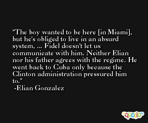 The boy wanted to be here [in Miami], but he's obliged to live in an absurd system, ... Fidel doesn't let us communicate with him. Neither Elian nor his father agrees with the regime. He went back to Cuba only because the Clinton administration pressured him to. -Elian Gonzalez