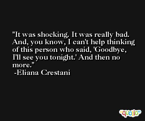 It was shocking. It was really bad. And, you know, I can't help thinking of this person who said, 'Goodbye, I'll see you tonight.' And then no more. -Eliana Crestani