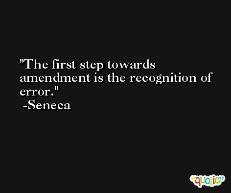 The first step towards amendment is the recognition of error. -Seneca